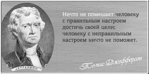 Ничто не помешает человеку с правильным настроем достичь своей цели; человеку с неправильным настроем ничто не поможет. ~ Томас Джефферсон