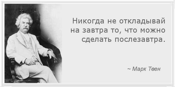 Никогда не откладывай на завтра то, что можно сделать послезавтра. ~ Марк Твен