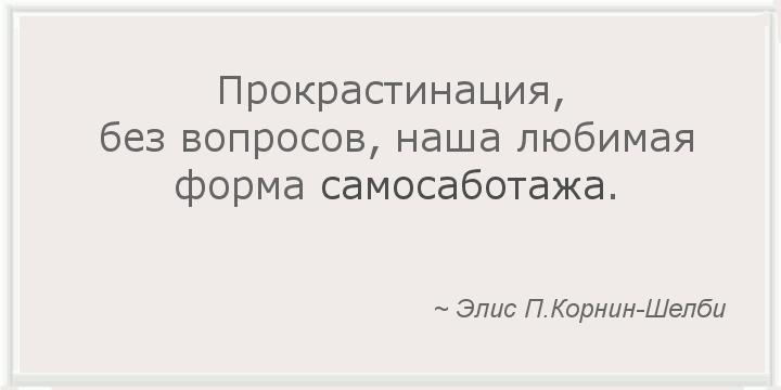 Прокрастинация, без вопросов, наша любимая форма самосаботажа. ~ Элис П.Корнин-Шелби