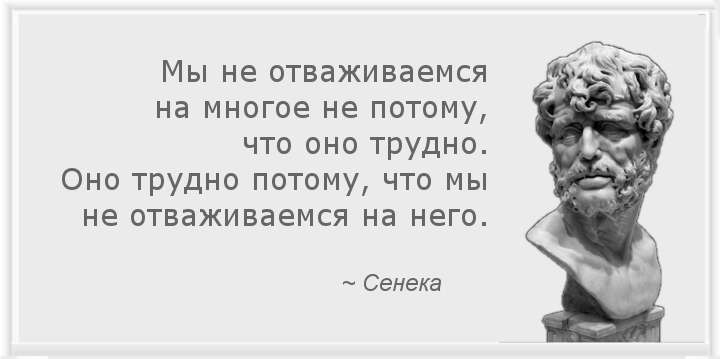 Мы не отваживаемся на многое не потому, что оно трудно. Оно трудно потому, что мы не отваживаемся на него. ~ Сенека
